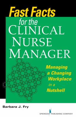 Fast Facts for the Clinical Nurse Manager: Managing a Changing Workplace in a Nutshell 9780826125682