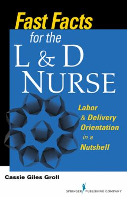 Fast Facts for the L & D Nurse: Labor & Delivery Orientation in a Nutshell 9780826109965