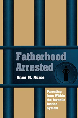 Fatherhood Arrested: Parenting from Within the Juvenile Justice System 9780826514059