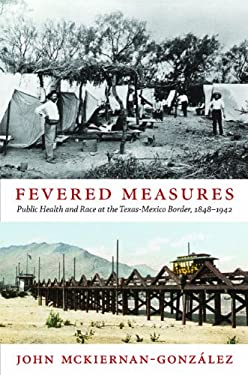 Fevered Measures: Public Health and Race at the Texas-Mexico Border, 1848-1942 9780822352761