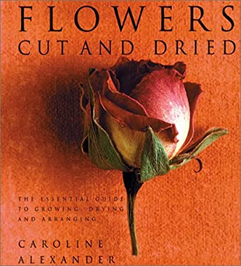 Flowers Cut and Dried: The Essential Guide to Growing, Drying and Arranging 9780823018512