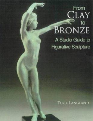 From Clay to Bronze: A Studio Guide to Figurative Sculpture 9780823006380