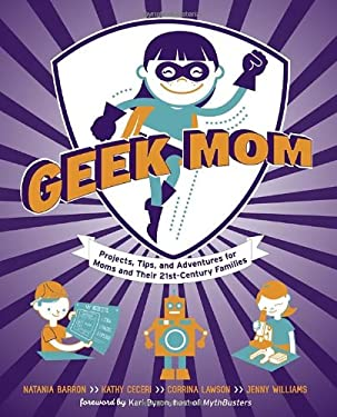 Geek Mom: Projects, Tips, and Adventures for Moms and Their 21st-Century Families 9780823085927