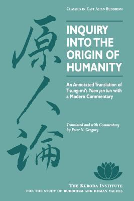 Inquiry Into the Origin of Humanity: An Annotated Translation of Tsung-Mi's Yuan Jen Lun with a Modern Commentary 9780824817640
