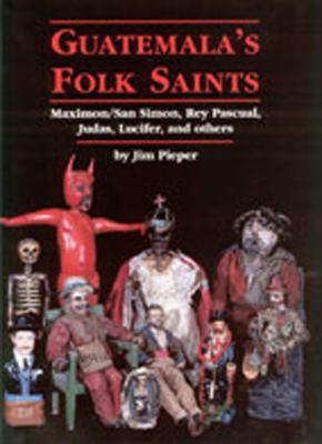 Guatemala's Folk Saints: Maximon/San Simon, Rey Pascual, Judas, Lucifer, and Others 9780826329967
