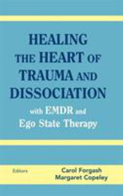 Healing the Heart of Trauma and Dissociation: With EMDR and Ego State Therapy 9780826146960
