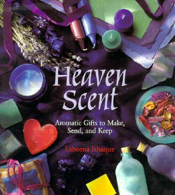 Heaven Scent: Aromatic Gifts to Make, Send and Keep 9780823022380