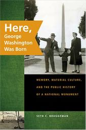 Here, George Washington Was Born: Memory, Material Culture, and the Public History of a National Monument 3511524