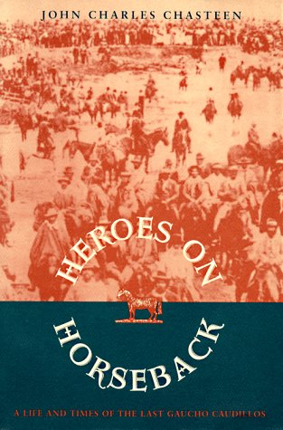 Heroes on Horseback: A Life and Times of the Last Gaucho Caudillos 9780826315984