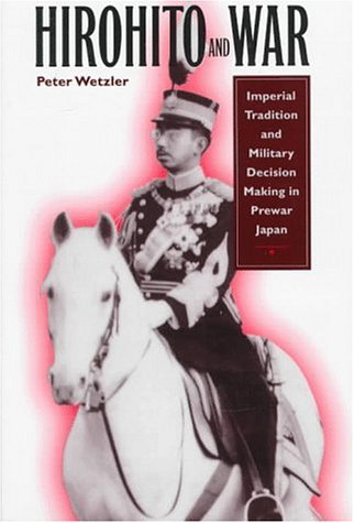 Hirohito and War: Imperial Tradition and Military Decision Making in Pre-War Japan