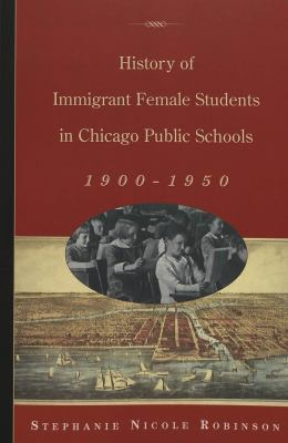 History of Immigrant Female Students in Chicago Public Schools, 1900-1950 9780820467207