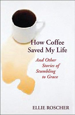 How Coffee Saved My Life: And Other Stories of Stumbling to Grace 9780827214569