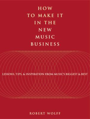 How to Make It in the New Music Business: Lessons, Tips, and Inspiration from Music's Biggest and Best 9780823079544