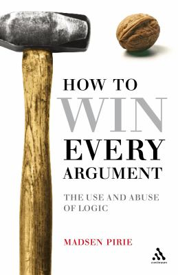 How to Win Every Argument: The Use and Abuse of Logic 9780826498946