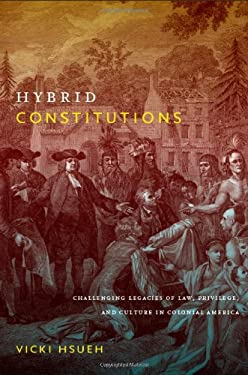 Hybrid Constitutions: Challenging Legacies of Law, Privilege, and Culture in Colonial America 9780822346326