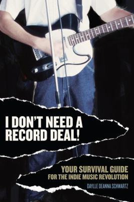 I Don't Need a Record Deal!: Your Survival Guide for the Indie Music Revolution 9780823079483