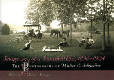 Images of a Vanished Era, 1898-1924: The Photographs of Walter C. Schneider 9780826217233