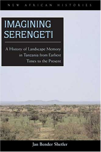 Imagining Serengeti: A History of Landscape Memory in Tanzania from Earliest Time to the Present 9780821417508
