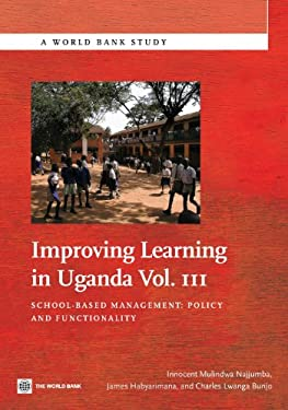 Improving Learning in Uganda, Vol. III: School-Based Management: Policy and Functionality 9780821398470