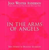 In the Arms of Angels: True Stories of Heavenly Guardians