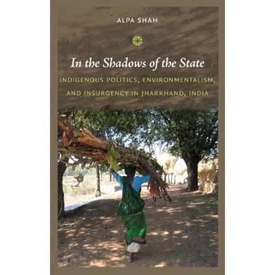 In the Shadows of the State: Indigenous Politics, Environmentalism, and Insurgency in Jharkhand, India 9780822347446