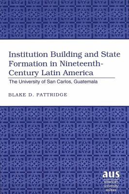 Institution Building and State Formation in Nineteenth-Century Latin America: The University of San Carlos, Guatemala 9780820467757