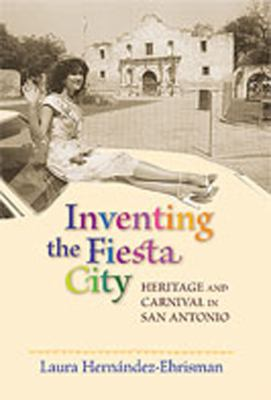 Inventing the Fiesta City: Heritage and Carnival in San Antonio 9780826343109
