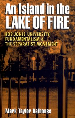 Island in the Lake of Fire: Bob Jones University, Fundamentalism, and the Separatist Movement 9780820318158