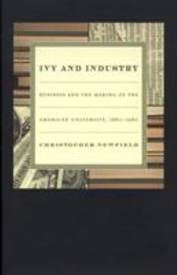 Ivy and Industry: Business and the Making of the American University, 1880–1980 9780822332015