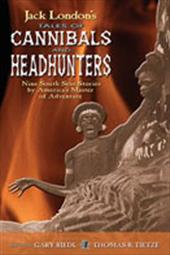 Jack London's Tales of Cannibals and Headhunters: Nine South Seas Stories by America's Master of Adventure 3597803