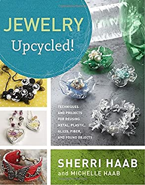Jewelry Upcycled!: Techniques and Projects for Reusing Metal, Glass, Plastic, Fiber, and Found Objects 9780823099900