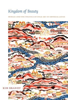 Kingdom of Beauty: Mingei and the Politics of Folk Art in Imperial Japan 9780822340003