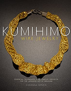 Kumihimo Wire Jewelry: Essential Techniques and 20 Jewelry Projects for the Japanese Art of Braiding 9780823085514