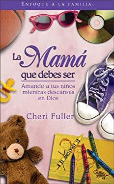 La Mama Que Debes Ser: Amando a Tus Ninos Mientras Descansas En Dios 9780829746846