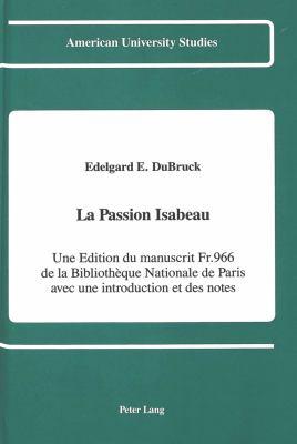 La Passion Isabeau: Une Edition Du Manuscrit Fr. 966 de La Bibliotheque Nationale de Paris Avec Une Introduction Et Des Notes 9780820412726
