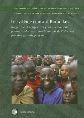 Le  Systeme Educative Burundais: Diagnostic Et Perspectives Pour une Nouvelle Politique Educative Dans le Contexte de L'Education Primaire Gratuite Po 9780821371336