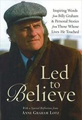 Led to Believe by Billy Graham: Inspiring Words from Billy Graham and Others on Living by Faith 3584508