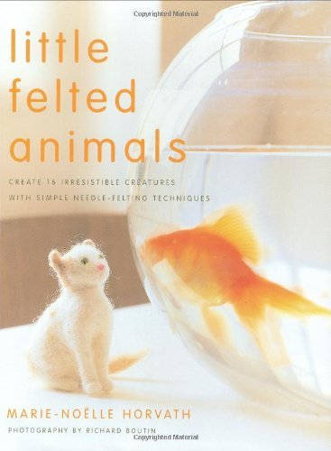 Little Felted Animals: Create 16 Irresistible Creatures with Simple Needle-Felting Techniques 9780823015047