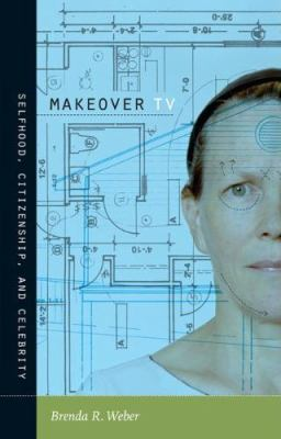 Makeover TV: Selfhood, Citizenship, and Celebrity 9780822345510