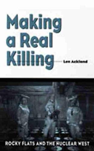 Making a Real Killing: Rocky Flats and the Nuclear West 9780826327987
