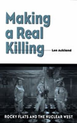 Making a Real Killing: Rocky Flats and the Nuclear West 9780826318770
