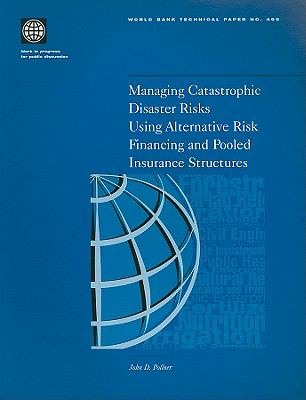 Managing Catastrophic Disaster Risks Using Alternative Risk Financing and Pooled Insurance Structures 9780821349175
