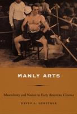Manly Arts: Masculinity and Nation in Early American Cinema 9780822337638