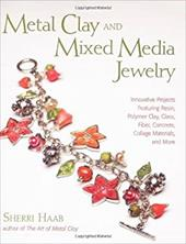 Metal Clay and Mixed Media Jewelry: Innovative Projects Featuring Resin, Polymer Clay, Glass, Fiber, Concrete, Collage Materials, 3552023