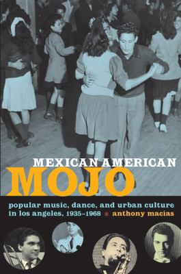 Mexican American Mojo: Popular Music, Dance, and Urban Culture in Los Angeles, 1935-1968 9780822343226