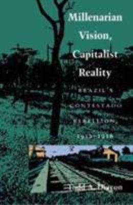 Millenarian Vision, Capitalist Reality: Brazil's Contestado Rebellion, 1912–1916  by Todd A. Diacon, Todd a. Diacon, Diacon