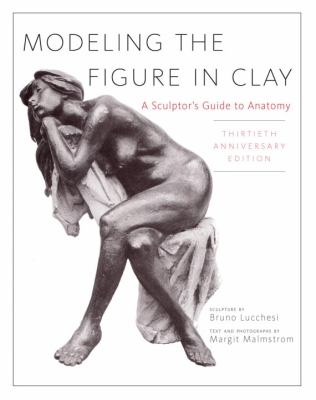 Modeling the Figure in Clay, 30th Anniversary Edition: A Sculptor's Guide to Anatomy 9780823030965