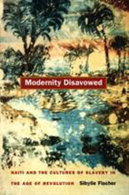 Modernity Disavowed: Haiti and the Cultures of Slavery in the Age of Revolution 9780822332909