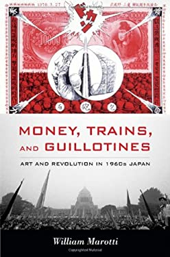 Money, Trains, and Guillotines: Art and Revolution in 1960s Japan 9780822349808