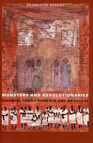 Monsters and Revolutionaries: Colonial Family Romance and Metissage 9780822322948